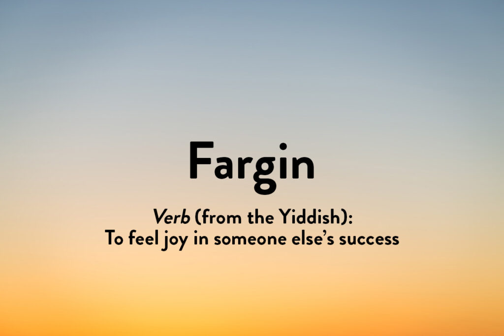 Fargin is one of our inspirational words from other languages, in this case Yiddish